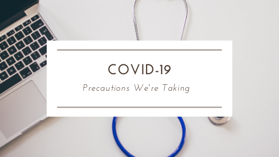 COVID-19:  Precautions We're Taking